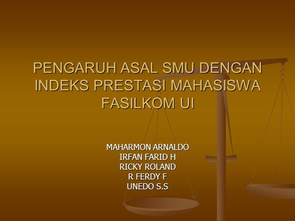 PENGARUH ASAL SMU DENGAN INDEKS PRESTASI MAHASISWA FASILKOM UI MAHARMON ARNALDO IRFAN FARID H RICKY ROLAND R FERDY F UNEDO S.S