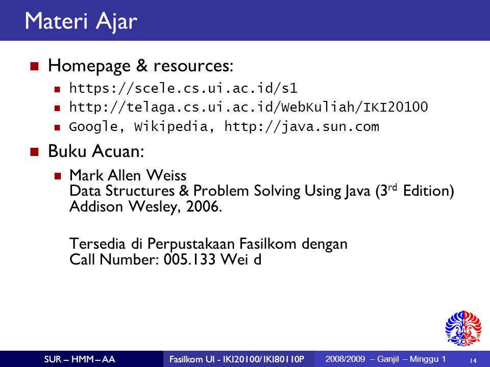 14 SUR – HMM – AAFasilkom UI - IKI20100/ IKI80110P 2008/2009 – Ganjil – Minggu 1 Materi Ajar Homepage & resources: https://scele.cs.ui.ac.id/s1 http://telaga.cs.ui.ac.id/WebKuliah/IKI20100 Google, Wikipedia, http://java.sun.com Buku Acuan: Mark Allen Weiss Data Structures & Problem Solving Using Java (3 rd Edition) Addison Wesley, 2006.