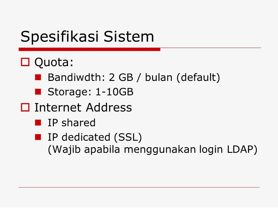 Spesifikasi Sistem  Quota: Bandiwdth: 2 GB / bulan (default) Storage: 1-10GB  Internet Address IP shared IP dedicated (SSL) (Wajib apabila menggunakan login LDAP)