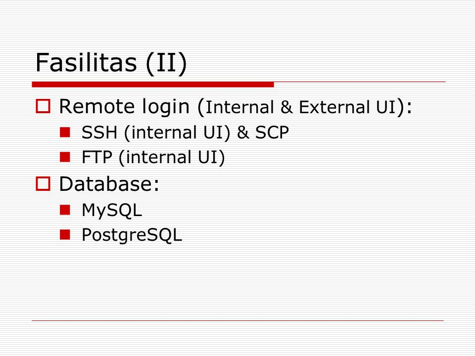 Fasilitas (II)  Remote login ( Internal & External UI ): SSH (internal UI) & SCP FTP (internal UI)  Database: MySQL PostgreSQL