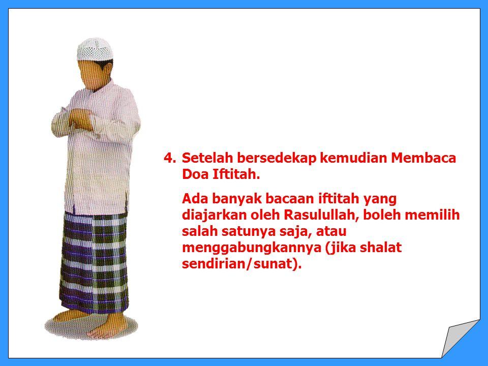 4.Setelah bersedekap kemudian Membaca Doa Iftitah. Ada banyak bacaan iftitah yang diajarkan oleh Rasulullah, boleh memilih salah satunya saja, atau me