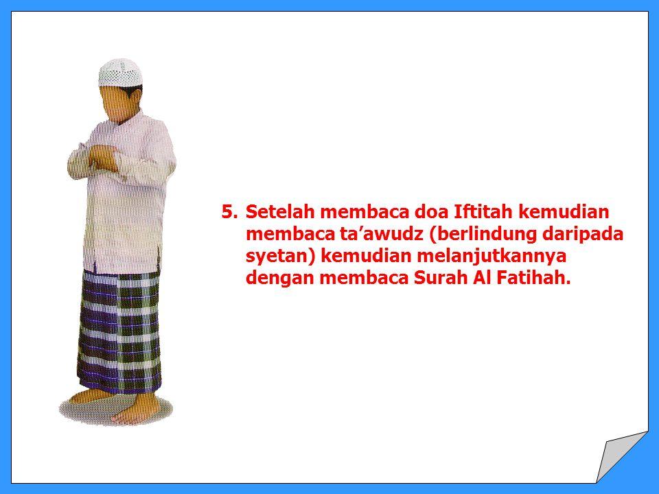 5.Setelah membaca doa Iftitah kemudian membaca ta'awudz (berlindung daripada syetan) kemudian melanjutkannya dengan membaca Surah Al Fatihah.
