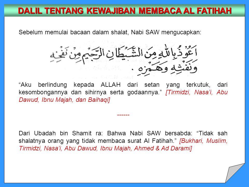 Sebelum memulai bacaan dalam shalat, Nabi SAW mengucapkan: Aku berlindung kepada ALLAH dari setan yang terkutuk, dari kesombongannya dan sihirnya serta godaannya. [Tirmidzi, Nasa'i, Abu Dawud, Ibnu Majah, dan Baihaqi] ------ Dari Ubadah bin Shamit ra: Bahwa Nabi SAW bersabda: Tidak sah shalatnya orang yang tidak membaca surat Al Fatihah. [Bukhari, Muslim, Tirmidzi, Nasa'i, Abu Dawud, Ibnu Majah, Ahmed & Ad Darami] DALIL TENTANG KEWAJIBAN MEMBACA AL FATIHAH
