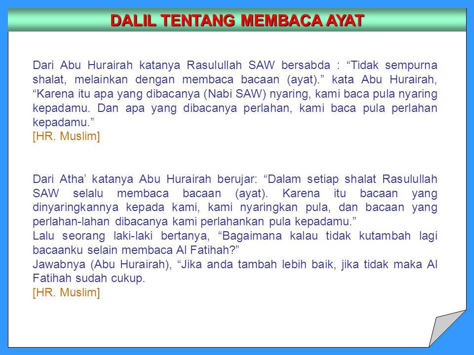 DALIL TENTANG MEMBACA AYAT Dari Abu Hurairah katanya Rasulullah SAW bersabda : Tidak sempurna shalat, melainkan dengan membaca bacaan (ayat). kata Abu Hurairah, Karena itu apa yang dibacanya (Nabi SAW) nyaring, kami baca pula nyaring kepadamu.