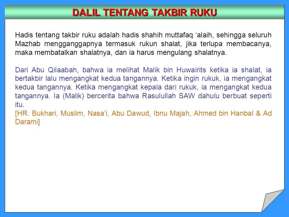 DALIL TENTANG TAKBIR RUKU Hadis tentang takbir ruku adalah hadis shahih muttafaq 'alaih, sehingga seluruh Mazhab mengganggapnya termasuk rukun shalat, jika terlupa membacanya, maka membatalkan shalatnya, dan ia harus mengulang shalatnya.