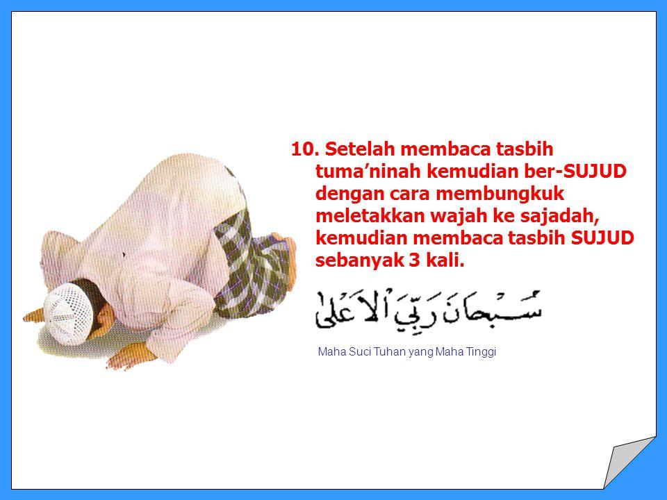 10. Setelah membaca tasbih tuma'ninah kemudian ber-SUJUD dengan cara membungkuk meletakkan wajah ke sajadah, kemudian membaca tasbih SUJUD sebanyak 3