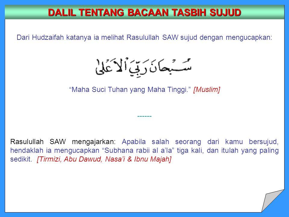 Dari Hudzaifah katanya ia melihat Rasulullah SAW sujud dengan mengucapkan: Maha Suci Tuhan yang Maha Tinggi. [Muslim] ------ Rasulullah SAW mengajarkan: Apabila salah seorang dari kamu bersujud, hendaklah ia mengucapkan Subhana rabii al a'la tiga kali, dan itulah yang paling sedikit.