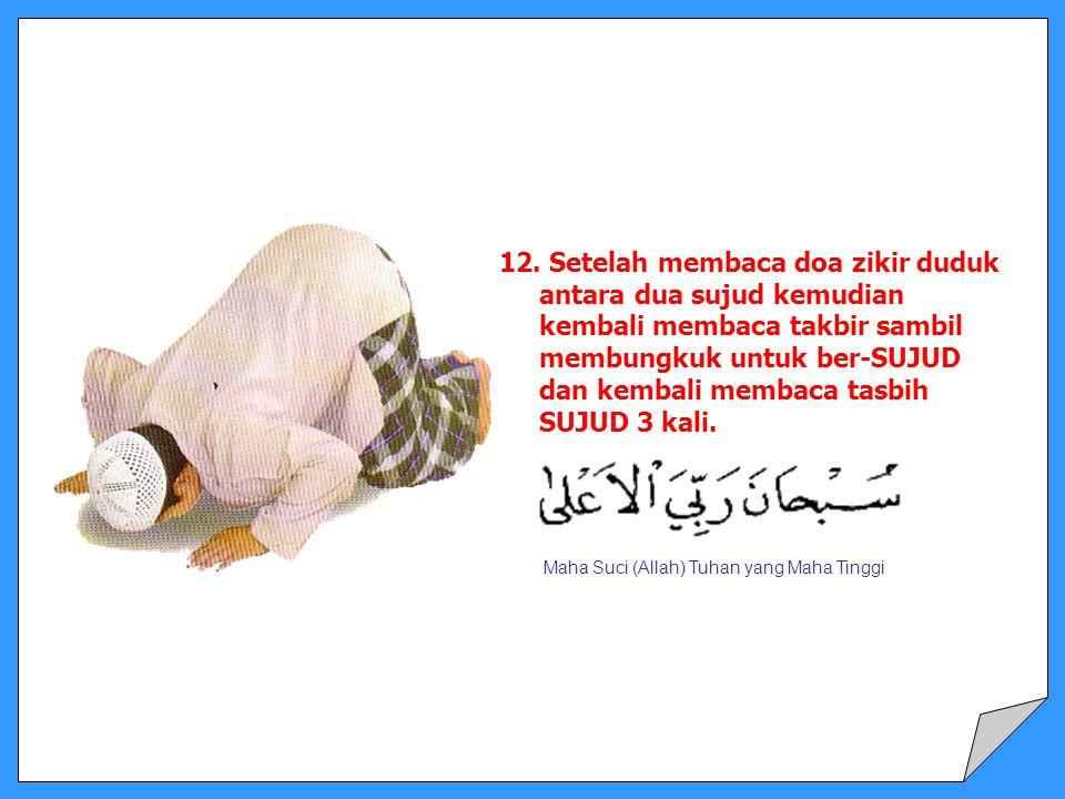 12. Setelah membaca doa zikir duduk antara dua sujud kemudian kembali membaca takbir sambil membungkuk untuk ber-SUJUD dan kembali membaca tasbih SUJU