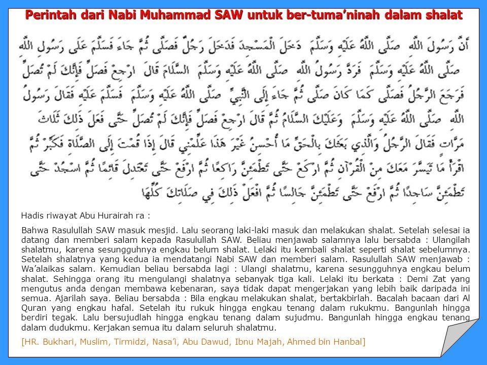 Perintah dari Nabi Muhammad SAW untuk ber-tuma'ninah dalam shalat Hadis riwayat Abu Hurairah ra : Bahwa Rasulullah SAW masuk mesjid. Lalu seorang laki