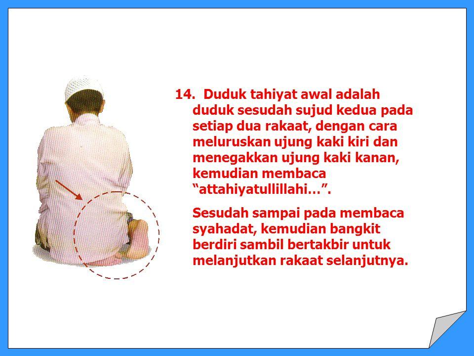 14. Duduk tahiyat awal adalah duduk sesudah sujud kedua pada setiap dua rakaat, dengan cara meluruskan ujung kaki kiri dan menegakkan ujung kaki kanan