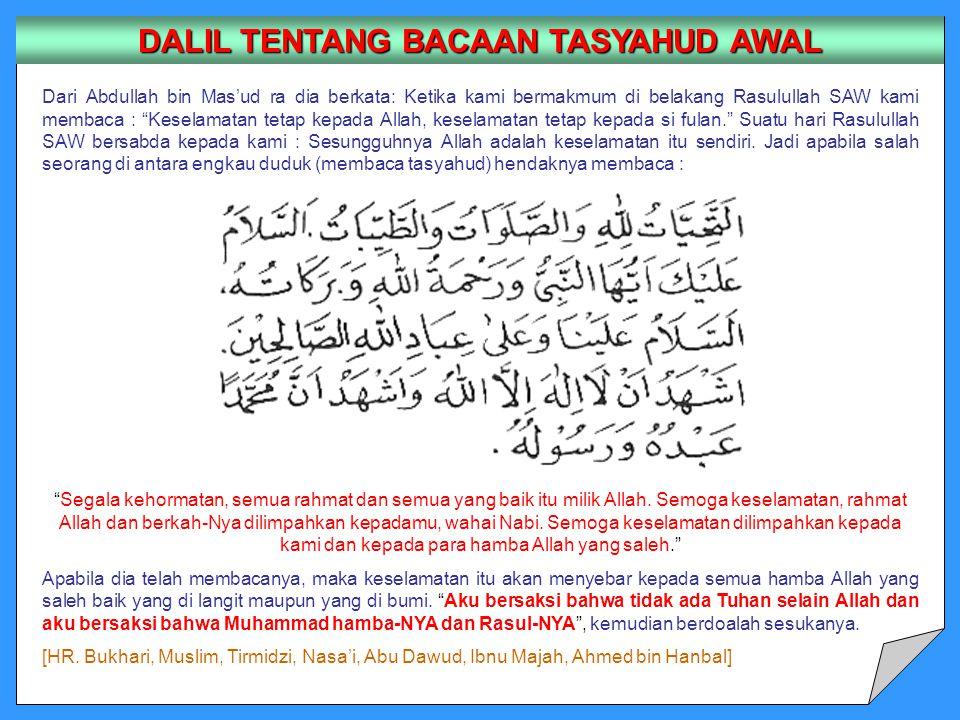 Dari Abdullah bin Mas'ud ra dia berkata: Ketika kami bermakmum di belakang Rasulullah SAW kami membaca : Keselamatan tetap kepada Allah, keselamatan tetap kepada si fulan. Suatu hari Rasulullah SAW bersabda kepada kami : Sesungguhnya Allah adalah keselamatan itu sendiri.