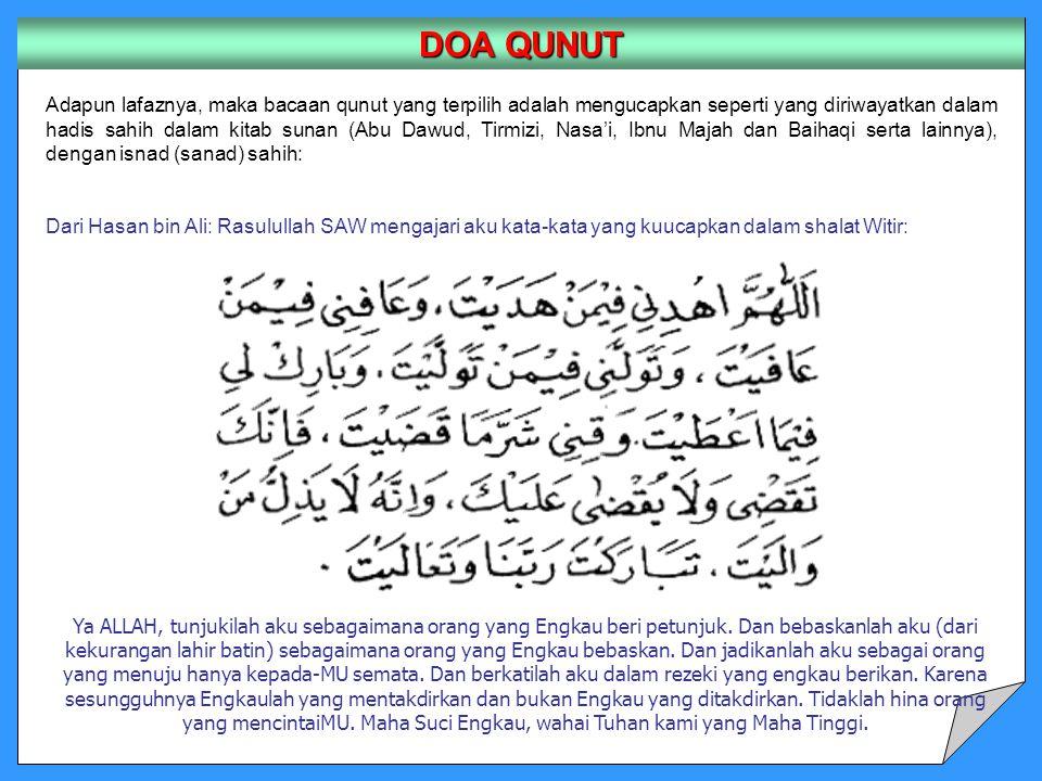 Adapun lafaznya, maka bacaan qunut yang terpilih adalah mengucapkan seperti yang diriwayatkan dalam hadis sahih dalam kitab sunan (Abu Dawud, Tirmizi, Nasa'i, Ibnu Majah dan Baihaqi serta lainnya), dengan isnad (sanad) sahih: Dari Hasan bin Ali: Rasulullah SAW mengajari aku kata-kata yang kuucapkan dalam shalat Witir: DOA QUNUT Ya ALLAH, tunjukilah aku sebagaimana orang yang Engkau beri petunjuk.