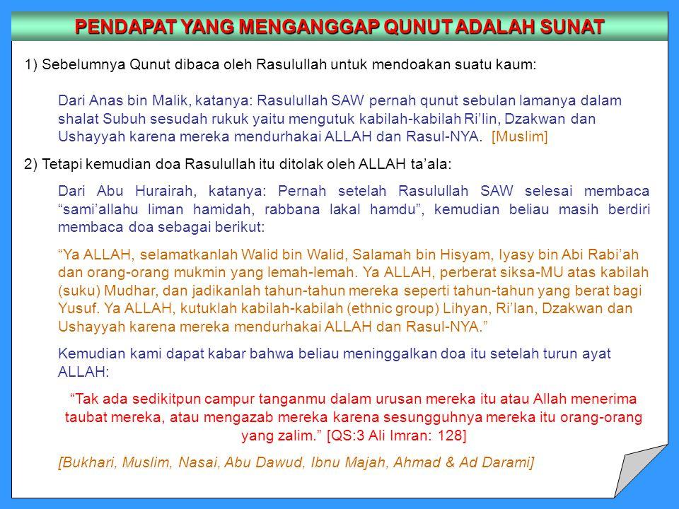 1) Sebelumnya Qunut dibaca oleh Rasulullah untuk mendoakan suatu kaum: Dari Anas bin Malik, katanya: Rasulullah SAW pernah qunut sebulan lamanya dalam shalat Subuh sesudah rukuk yaitu mengutuk kabilah-kabilah Ri'lin, Dzakwan dan Ushayyah karena mereka mendurhakai ALLAH dan Rasul-NYA.