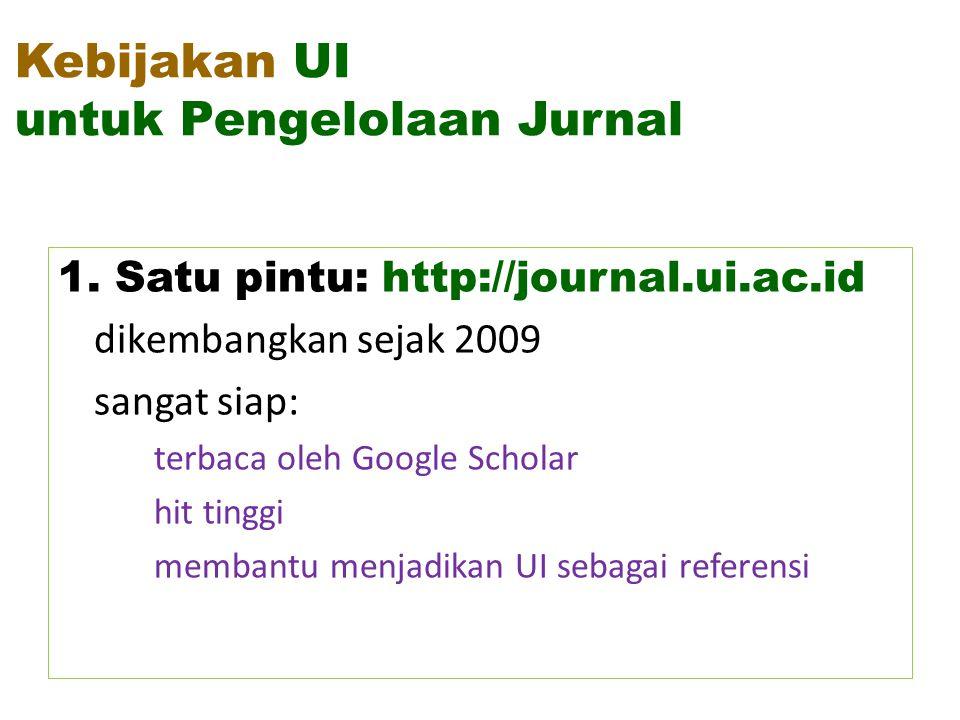 Kebijakan UI untuk Pengelolaan Jurnal 1. Satu pintu: http://journal.ui.ac.id dikembangkan sejak 2009 sangat siap: terbaca oleh Google Scholar hit ting