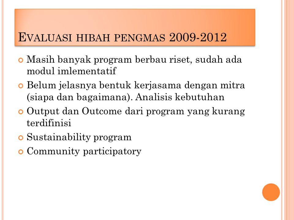 E VALUASI HIBAH PENGMAS 2009-2012 Masih banyak program berbau riset, sudah ada modul imlementatif Belum jelasnya bentuk kerjasama dengan mitra (siapa dan bagaimana).