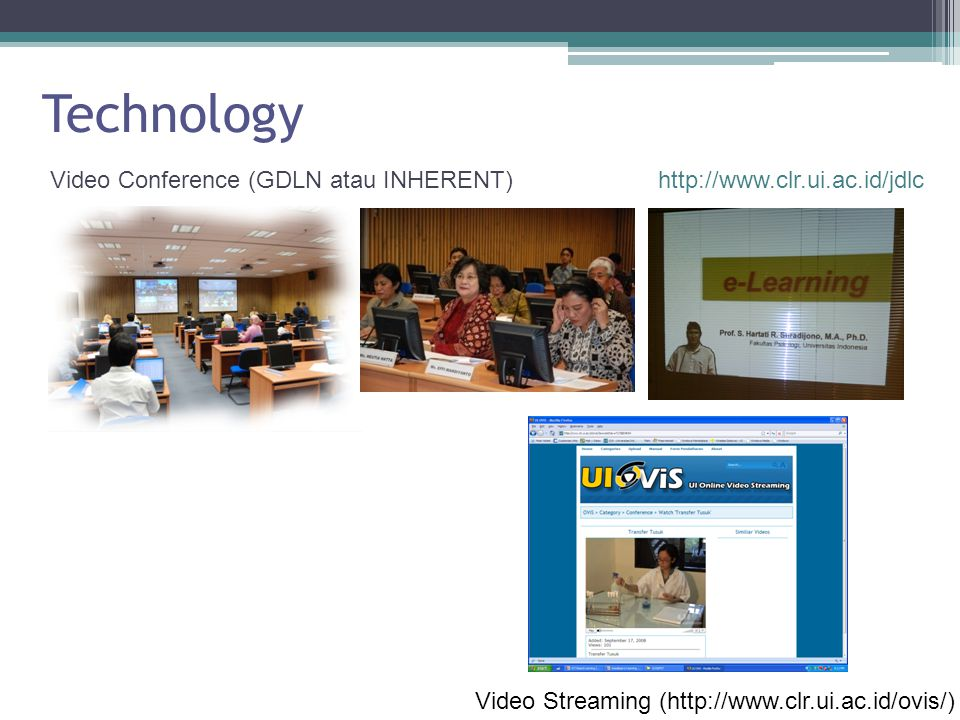 Technology Video Conference (GDLN atau INHERENT) Video Streaming (http://www.clr.ui.ac.id/ovis/) http://www.clr.ui.ac.id/jdlc
