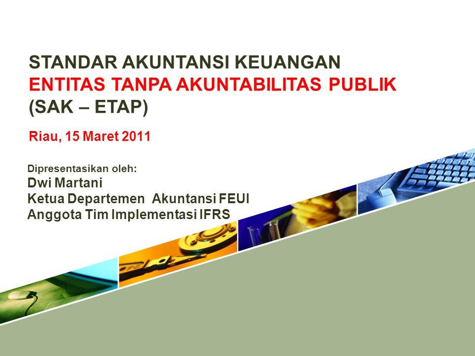 STANDAR AKUNTANSI KEUANGAN ENTITAS TANPA AKUNTABILITAS PUBLIK (SAK – ETAP) Riau, 15 Maret 2011 Dipresentasikan oleh: Dwi Martani Ketua Departemen Akun