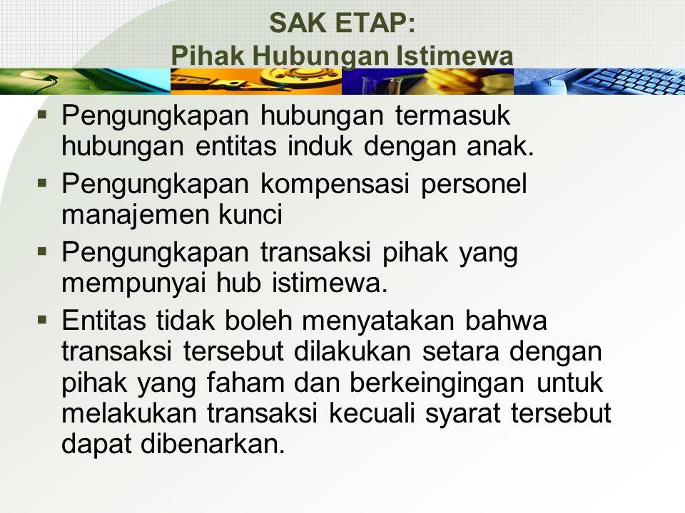 SAK ETAP: Pihak Hubungan Istimewa  Pengungkapan hubungan termasuk hubungan entitas induk dengan anak.  Pengungkapan kompensasi personel manajemen ku