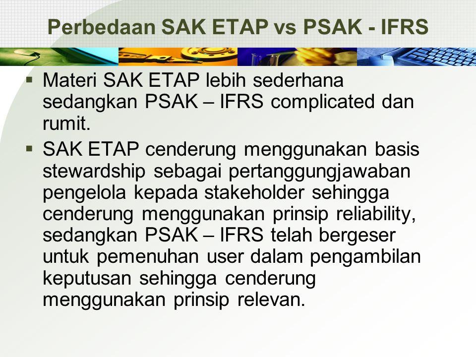 Perbedaan SAK ETAP vs PSAK - IFRS  Materi SAK ETAP lebih sederhana sedangkan PSAK – IFRS complicated dan rumit.  SAK ETAP cenderung menggunakan basi