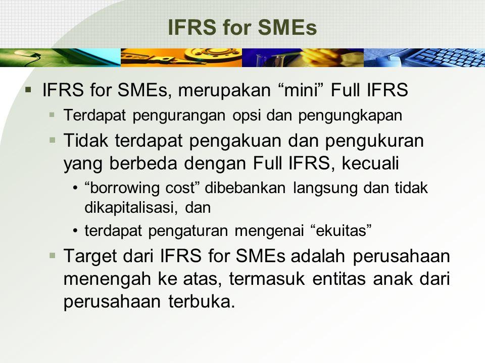 IFRS for SMEs  IFRS for SMEs, merupakan mini Full IFRS  Terdapat pengurangan opsi dan pengungkapan  Tidak terdapat pengakuan dan pengukuran yang berbeda dengan Full IFRS, kecuali borrowing cost dibebankan langsung dan tidak dikapitalisasi, dan terdapat pengaturan mengenai ekuitas  Target dari IFRS for SMEs adalah perusahaan menengah ke atas, termasuk entitas anak dari perusahaan terbuka.