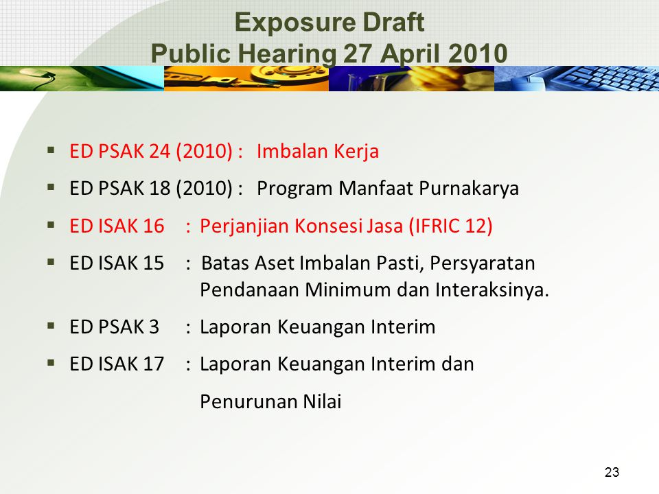 Exposure Draft Public Hearing 27 April 2010  ED PSAK 24 (2010):Imbalan Kerja  ED PSAK 18 (2010): Program Manfaat Purnakarya  ED ISAK 16 : Perjanjian Konsesi Jasa (IFRIC 12)  ED ISAK 15: Batas Aset Imbalan Pasti, Persyaratan Pendanaan Minimum dan Interaksinya.