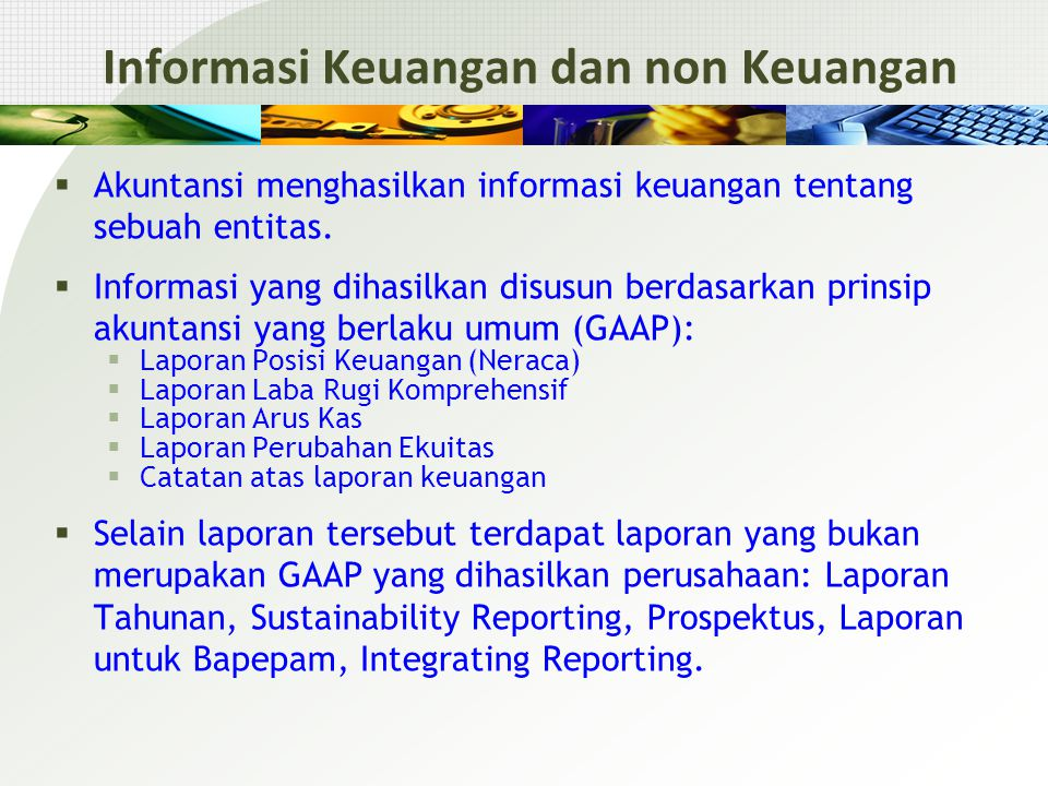 Akuntansi menghasilkan informasi keuangan tentang sebuah entitas.  Informasi yang dihasilkan disusun berdasarkan prinsip akuntansi yang berlaku umu