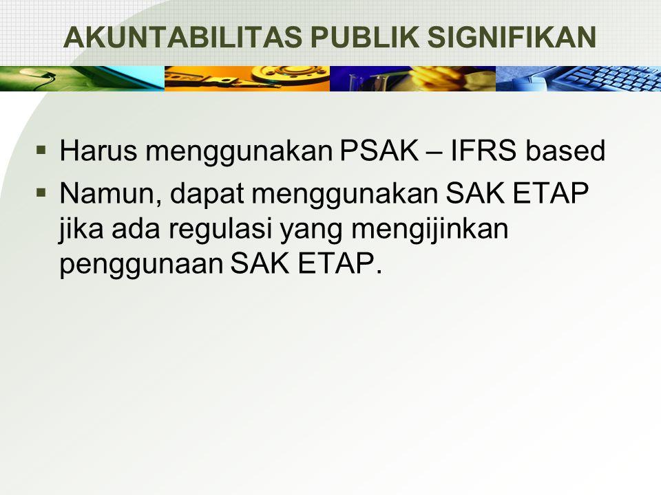 AKUNTABILITAS PUBLIK SIGNIFIKAN  Harus menggunakan PSAK – IFRS based  Namun, dapat menggunakan SAK ETAP jika ada regulasi yang mengijinkan penggunaan SAK ETAP.