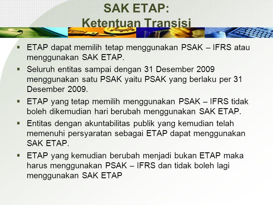 SAK ETAP: Ketentuan Transisi  ETAP dapat memilih tetap menggunakan PSAK – IFRS atau menggunakan SAK ETAP.