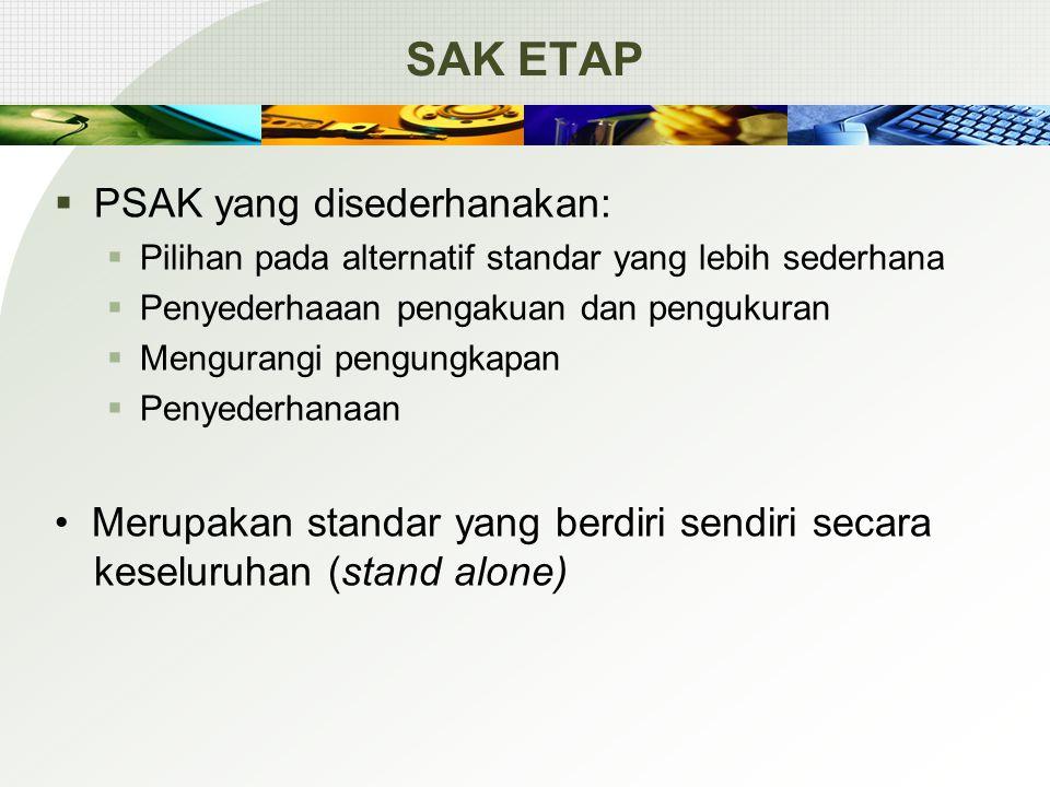 SAK ETAP  PSAK yang disederhanakan:  Pilihan pada alternatif standar yang lebih sederhana  Penyederhaaan pengakuan dan pengukuran  Mengurangi peng