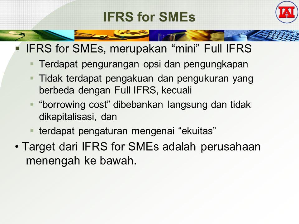 IFRS for SMEs  IFRS for SMEs, merupakan mini Full IFRS  Terdapat pengurangan opsi dan pengungkapan  Tidak terdapat pengakuan dan pengukuran yang berbeda dengan Full IFRS, kecuali  borrowing cost dibebankan langsung dan tidak dikapitalisasi, dan  terdapat pengaturan mengenai ekuitas Target dari IFRS for SMEs adalah perusahaan menengah ke bawah.