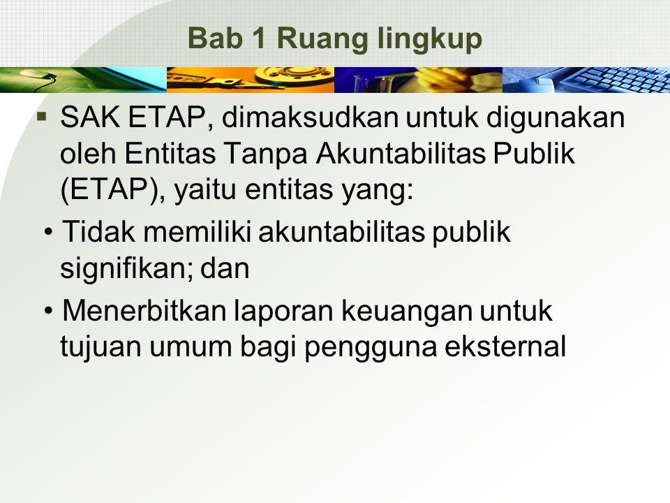 Bab 1 Ruang lingkup  SAK ETAP, dimaksudkan untuk digunakan oleh Entitas Tanpa Akuntabilitas Publik (ETAP), yaitu entitas yang: Tidak memiliki akuntabilitas publik signifikan; dan Menerbitkan laporan keuangan untuk tujuan umum bagi pengguna eksternal