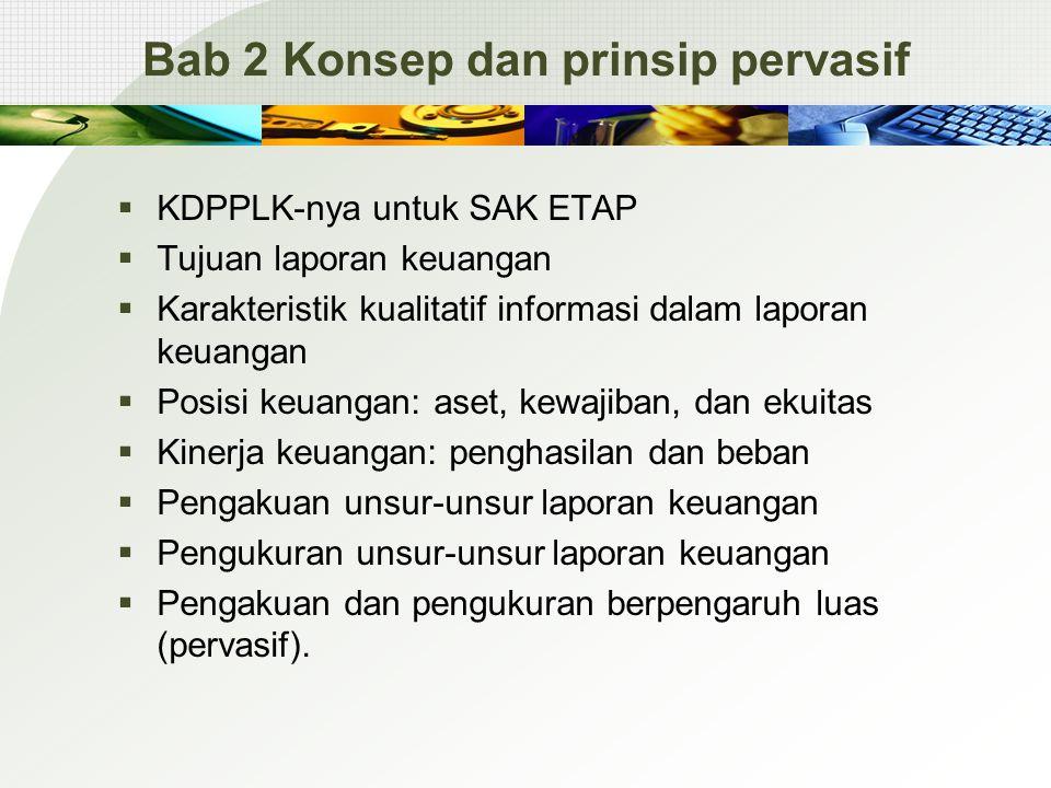 Bab 2 Konsep dan prinsip pervasif  KDPPLK-nya untuk SAK ETAP  Tujuan laporan keuangan  Karakteristik kualitatif informasi dalam laporan keuangan 