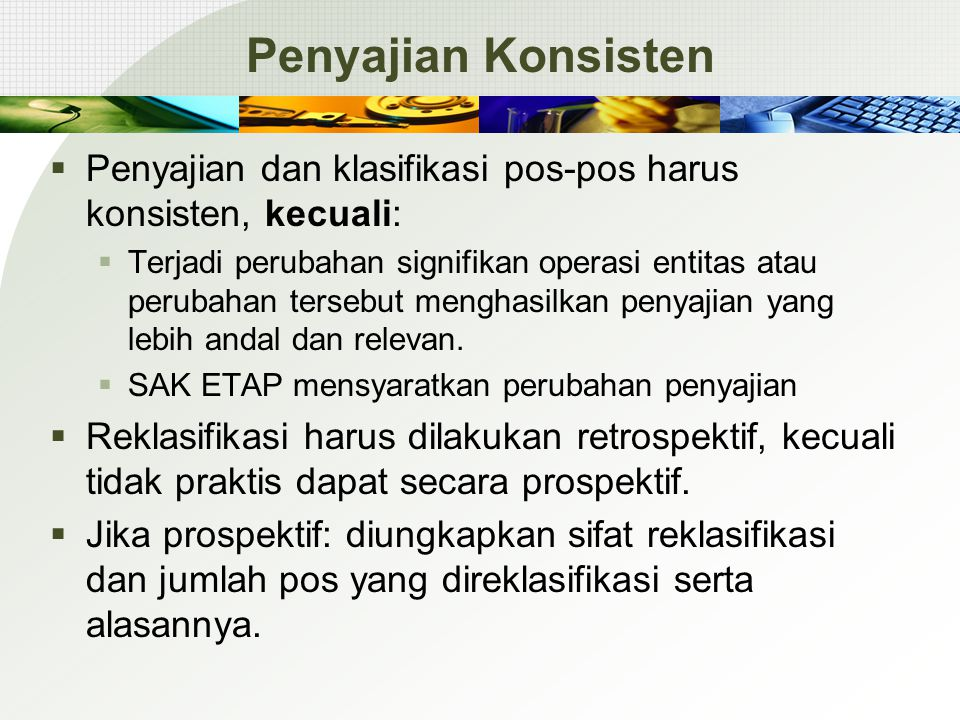 Penyajian Konsisten  Penyajian dan klasifikasi pos-pos harus konsisten, kecuali:  Terjadi perubahan signifikan operasi entitas atau perubahan terseb