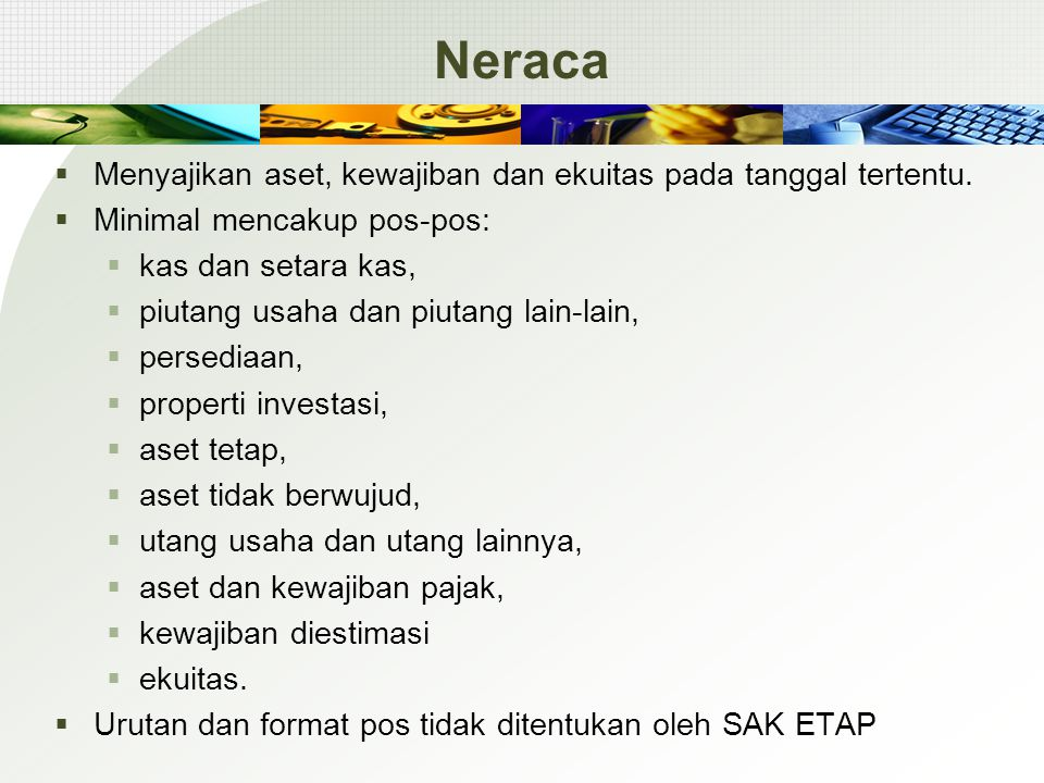 Neraca  Menyajikan aset, kewajiban dan ekuitas pada tanggal tertentu.  Minimal mencakup pos-pos:  kas dan setara kas,  piutang usaha dan piutang l
