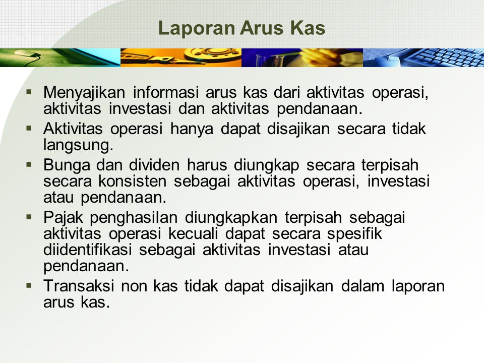 Laporan Arus Kas  Menyajikan informasi arus kas dari aktivitas operasi, aktivitas investasi dan aktivitas pendanaan.  Aktivitas operasi hanya dapat