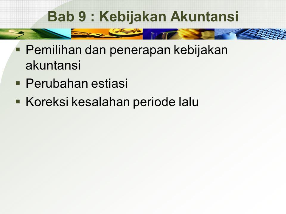 Bab 9 : Kebijakan Akuntansi  Pemilihan dan penerapan kebijakan akuntansi  Perubahan estiasi  Koreksi kesalahan periode lalu