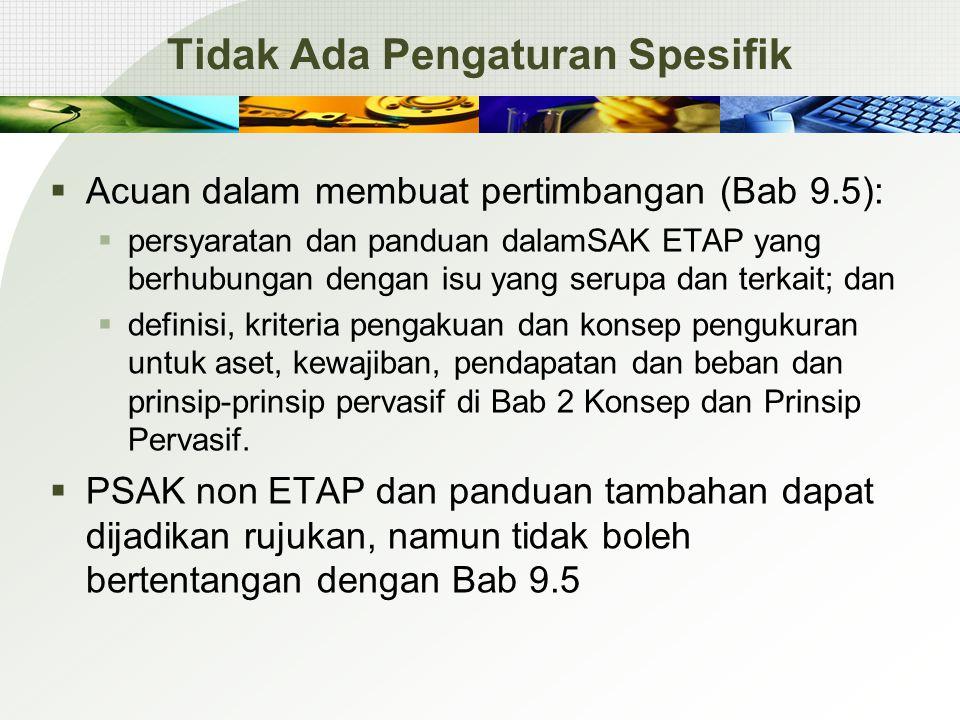 Tidak Ada Pengaturan Spesifik  Acuan dalam membuat pertimbangan (Bab 9.5):  persyaratan dan panduan dalamSAK ETAP yang berhubungan dengan isu yang serupa dan terkait; dan  definisi, kriteria pengakuan dan konsep pengukuran untuk aset, kewajiban, pendapatan dan beban dan prinsip-prinsip pervasif di Bab 2 Konsep dan Prinsip Pervasif.