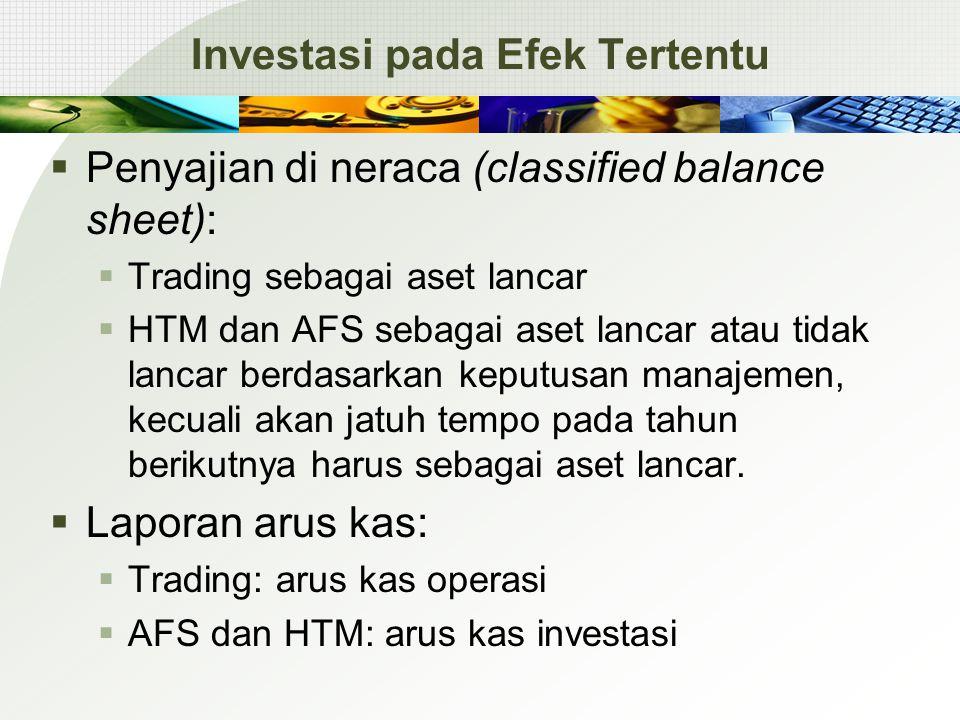 Investasi pada Efek Tertentu  Penyajian di neraca (classified balance sheet):  Trading sebagai aset lancar  HTM dan AFS sebagai aset lancar atau tidak lancar berdasarkan keputusan manajemen, kecuali akan jatuh tempo pada tahun berikutnya harus sebagai aset lancar.