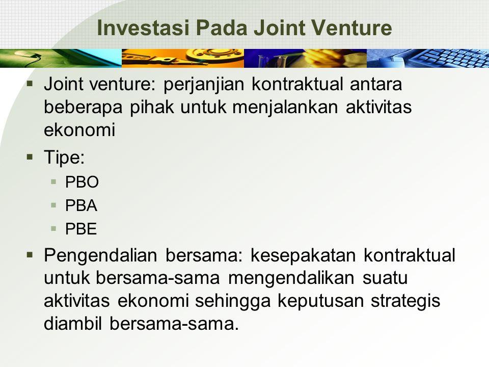 Investasi Pada Joint Venture  Joint venture: perjanjian kontraktual antara beberapa pihak untuk menjalankan aktivitas ekonomi  Tipe:  PBO  PBA  PBE  Pengendalian bersama: kesepakatan kontraktual untuk bersama-sama mengendalikan suatu aktivitas ekonomi sehingga keputusan strategis diambil bersama-sama.
