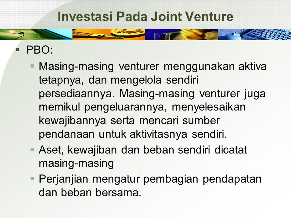 Investasi Pada Joint Venture  PBO:  Masing-masing venturer menggunakan aktiva tetapnya, dan mengelola sendiri persediaannya. Masing-masing venturer