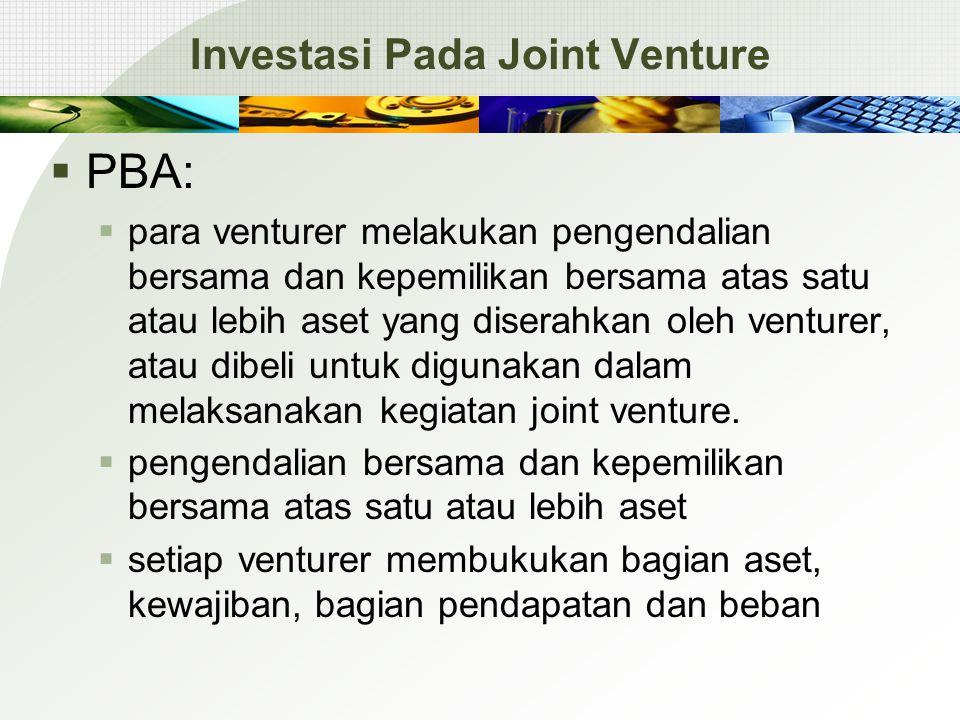 Investasi Pada Joint Venture  PBA:  para venturer melakukan pengendalian bersama dan kepemilikan bersama atas satu atau lebih aset yang diserahkan oleh venturer, atau dibeli untuk digunakan dalam melaksanakan kegiatan joint venture.