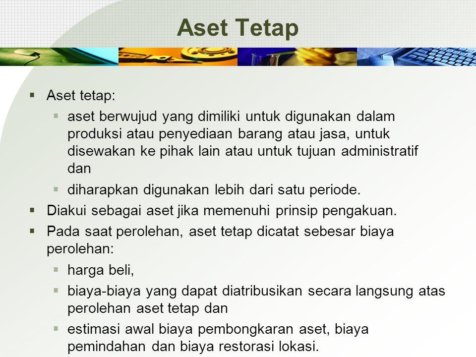 Aset Tetap  Aset tetap:  aset berwujud yang dimiliki untuk digunakan dalam produksi atau penyediaan barang atau jasa, untuk disewakan ke pihak lain atau untuk tujuan administratif dan  diharapkan digunakan lebih dari satu periode.