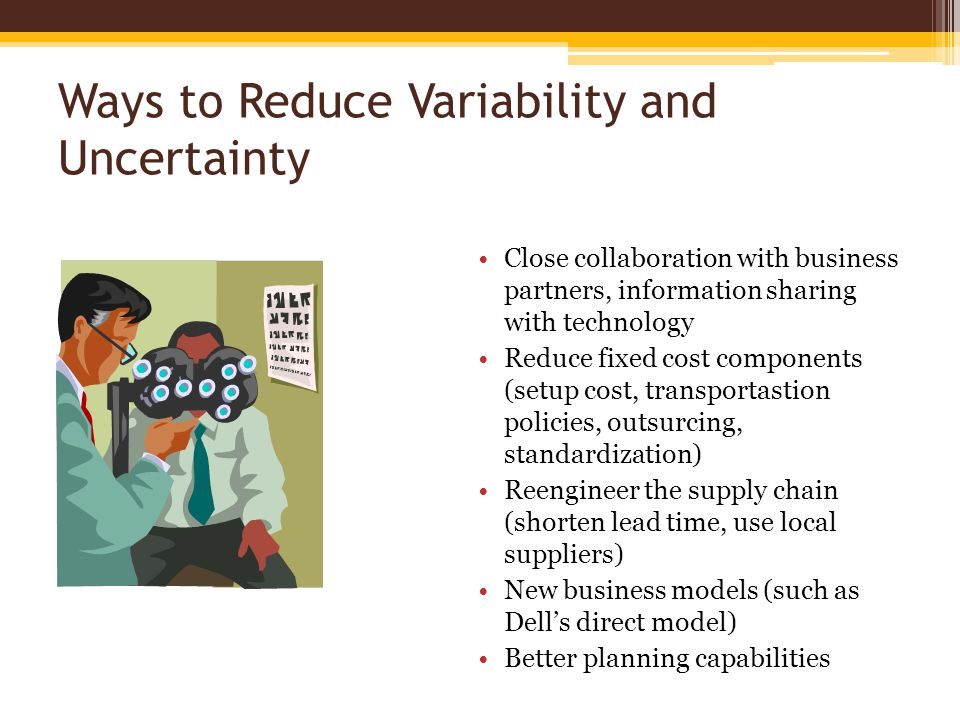 Ways to Reduce Variability and Uncertainty Close collaboration with business partners, information sharing with technology Reduce fixed cost components (setup cost, transportastion policies, outsurcing, standardization) Reengineer the supply chain (shorten lead time, use local suppliers) New business models (such as Dell's direct model) Better planning capabilities