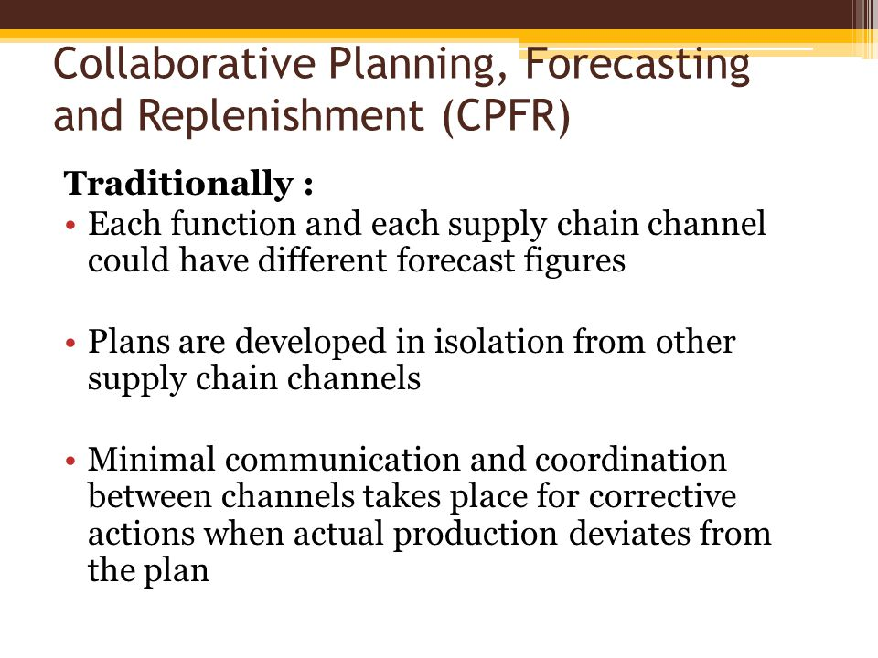 Collaborative Planning, Forecasting and Replenishment (CPFR) Traditionally : Each function and each supply chain channel could have different forecast figures Plans are developed in isolation from other supply chain channels Minimal communication and coordination between channels takes place for corrective actions when actual production deviates from the plan