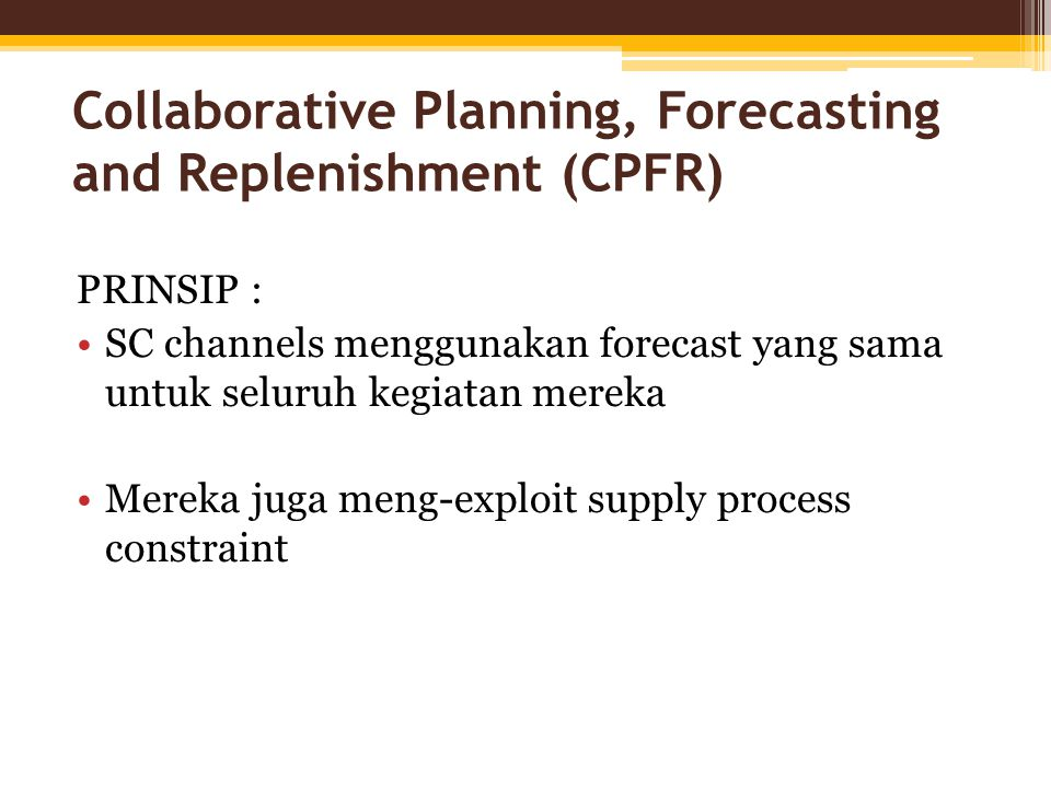 PRINSIP : SC channels menggunakan forecast yang sama untuk seluruh kegiatan mereka Mereka juga meng-exploit supply process constraint Collaborative Planning, Forecasting and Replenishment (CPFR)