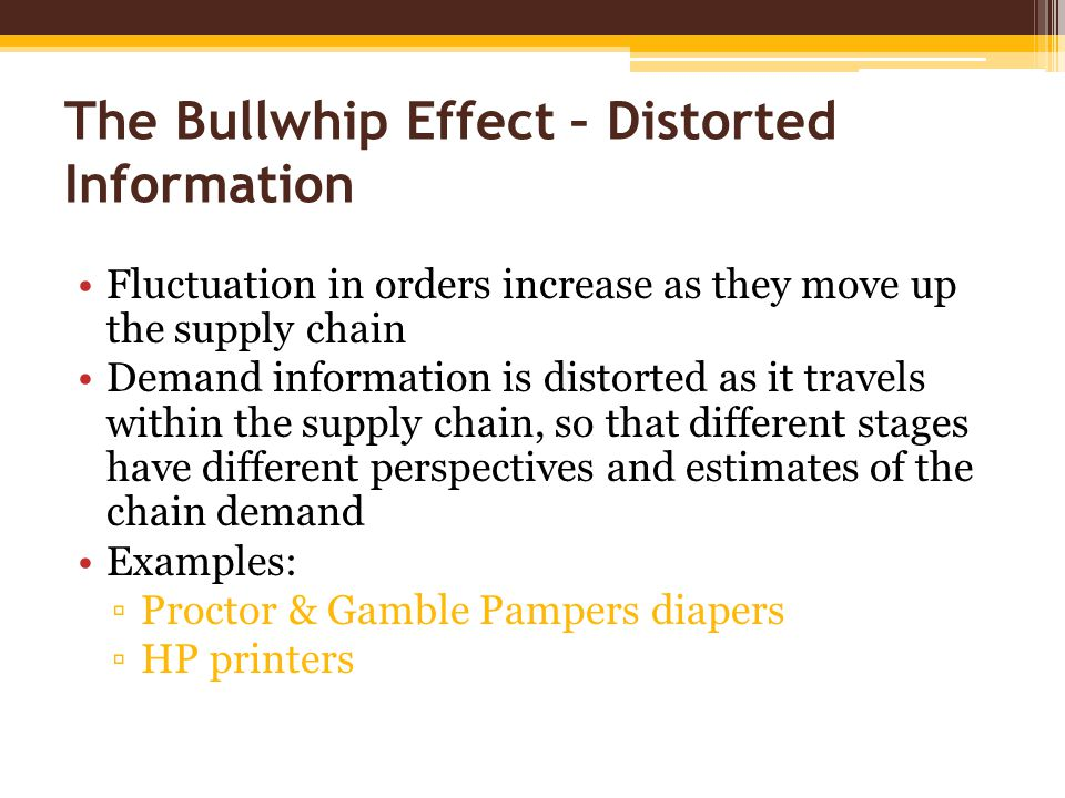 The Bullwhip Effect – Distorted Information Fluctuation in orders increase as they move up the supply chain Demand information is distorted as it travels within the supply chain, so that different stages have different perspectives and estimates of the chain demand Examples: ▫Proctor & Gamble Pampers diapers ▫HP printers