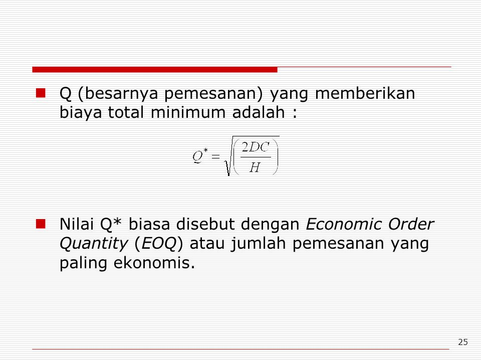 25 Q (besarnya pemesanan) yang memberikan biaya total minimum adalah : Nilai Q* biasa disebut dengan Economic Order Quantity (EOQ) atau jumlah pemesan