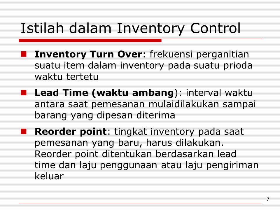 7 Istilah dalam Inventory Control Inventory Turn Over: frekuensi perganitian suatu item dalam inventory pada suatu prioda waktu tertetu Lead Time (wak