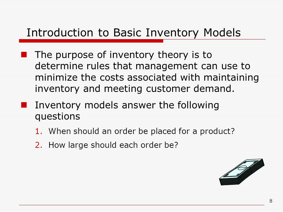 8 Introduction to Basic Inventory Models The purpose of inventory theory is to determine rules that management can use to minimize the costs associate