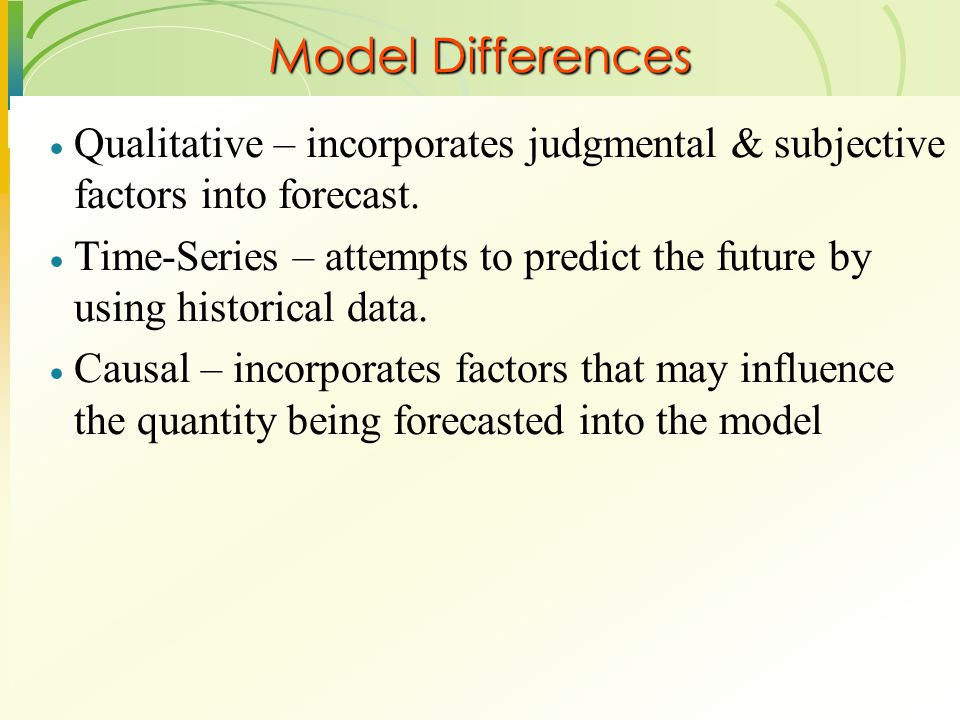 Model Differences  Qualitative – incorporates judgmental & subjective factors into forecast.  Time-Series – attempts to predict the future by using